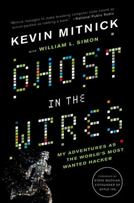 Ghost In The Wires: My Adventures as the World's Most Wanted Hacker - Mitnick, Kevin, and Simon, William, and Wozniak, Steve (Foreword by)