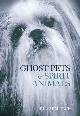 Ghost Pets and Spirit Animals - Armitage, Jill