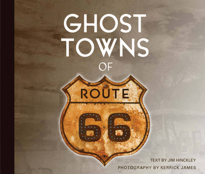 Ghost Towns of Route 66 - Hinckley, Jim, and James, Kerrick (Photographer)