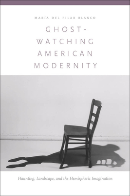 Ghost-Watching American Modernity: Haunting, Landscape, and the Hemispheric Imagination - Blanco, Maria Del Pilar