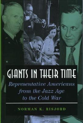 Giants in Their Time: Representative Americans from the Jazz Age to the Cold War - Risjord, Norman K, Professor