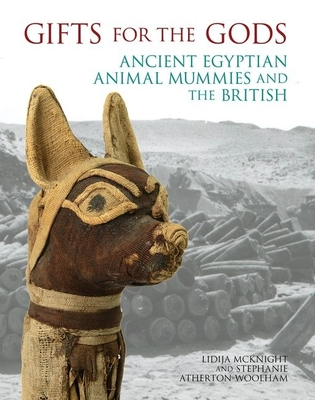 Gifts for the Gods: Ancient Egyptian Animal Mummies and the British - McKnight, Lidija Mary (Editor), and Atherton-Woolham, Stephanie (Editor)