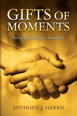 Gifts of Moments: Being Somebody to Somebody - Harris, Anthony J