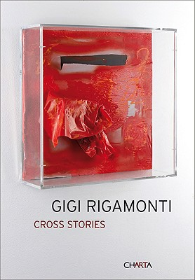 Gigi Rigamonti: Cross Stories - Gandini, Manuela (Editor), and Gandini, MILLI (Text by)