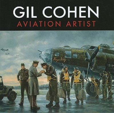 Gil Cohen: Aviation Artist - Cohen, Gil, and Patterson, Dan (Photographer), and Blakeslee, Donald, Col. (Foreword by)
