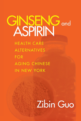 Ginseng and Aspirin: Health Care Alternatives for Aging Chinese in New York - Guo, Zibin