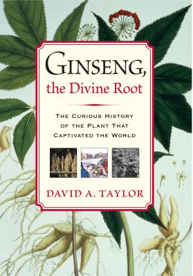 Ginseng, the Divine Root: The Curious History of the Plant That Captivated the World - Taylor, David A