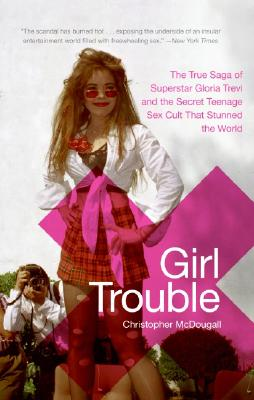 Girl Trouble: The True Saga of Superstar Gloria Trevi and the Secret Teenage Sex Cult That Stunned the World - McDougall, Christopher