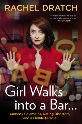 Girl Walks Into a Bar...: Comedy Calamities, Dating Disasters, and a Midlife Miracle - Dratch, Rachel