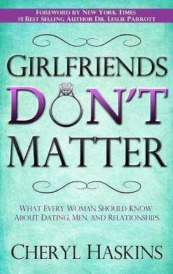 Girlfriends Don't Matter: What Every Woman Should Know about Dating, Men, and Relationships - Haskins, Cheryl