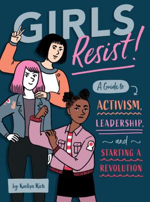 Girls Resist!: A Guide to Activism, Leadership, and Starting a Revolution - Rich, Kaelyn