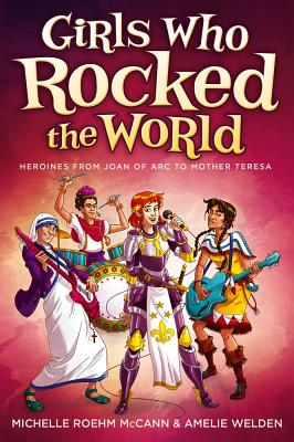 Girls Who Rocked the World: Heroines from Joan of Arc to Mother Teresa - McCann, Michelle Roehm, and Welden, Amelie