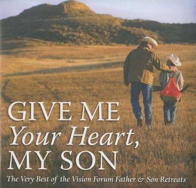 Give Me Your Heart, My Son: The Very Best of the Vision Forum Father & Son Retreats - Wheeler, Richard, and Wakefield, Norm, Dr., and Welch, Bob