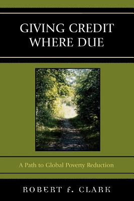 Giving Credit Where Due: A Path to Global Poverty Reduction - Clark, Robert F