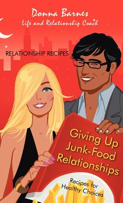 Giving Up Junk-Food Relationships: Recipes for Healthy Choices - Barnes, Donna
