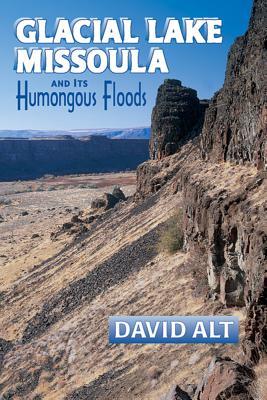 Glacial Lake Missoula: And Its Humongous Flood - Alt, David D
