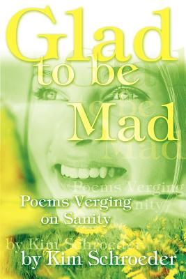 Glad to be Mad: Poems Verging on Sanity - Schroeder, Kim