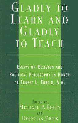 Gladly to Learn and Gladly to Teach: Essays on Religion and Political Philosophy in Honor of Ernest L. Fortin, A.A. - Foley, Michael P (Editor), and Kries, Douglas (Editor), and Archambault, Paul J (Contributions by)