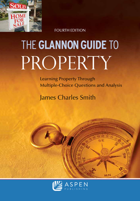 Glannon Guide to Property: Learning Property Through Multiple Choice Questions and Analysis - Smith, James Charles