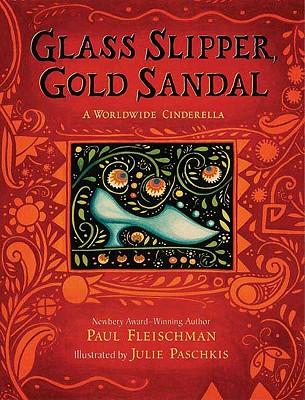Glass Slipper, Gold Sandal: A Worldwide Cinderella - Fleischman, Paul, and Paschkis, Julie (Illustrator)