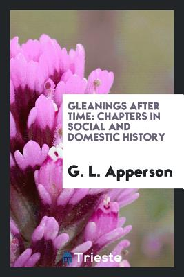 Gleanings After Time: Chapters in Social and Domestic History - Apperson, G L
