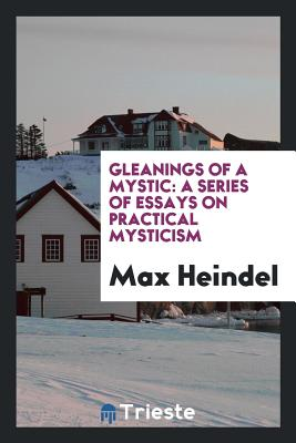 Gleanings of a Mystic: A Series of Essays on Practical Mysticism - Heindel, Max