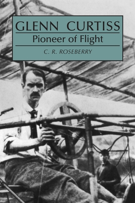 Glenn Curtiss, Pioneer of Flight - Roseberry, Cecil R