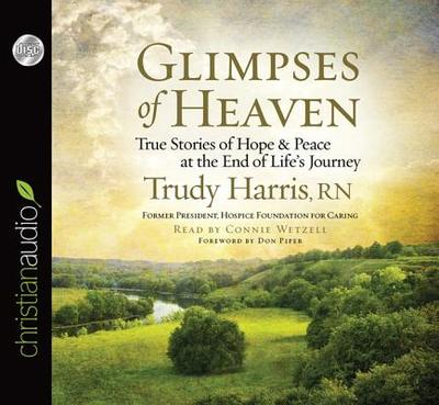 Glimpses of Heaven: True Stories of Hope and Peace at the End of Life's Journey - Harris, Trudy, RN, and Wetzell, Connie (Read by), and Piper, Don (Foreword by)