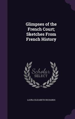 Glimpses of the French Court; Sketches from French History - Richards, Laura Elizabeth