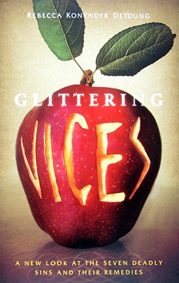 Glittering Vices: A New Look at the Seven Deadly Sins and Their Remedies - DeYoung, Rebecca Konyndyk