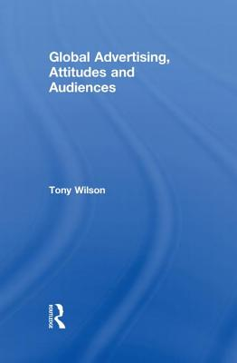 Global Advertising, Attitudes, and Audiences - Wilson, Tony