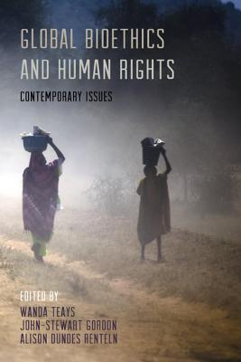 Global Bioethics and Human Rights: Contemporary Issues - Teays, Wanda (Editor), and Gordon, John-Stewart (Editor), and Renteln, Alison Dundes (Editor)