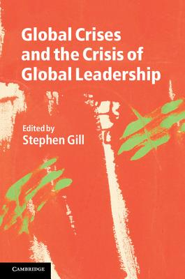 Global Crises and the Crisis of Global Leadership - Gill, Stephen (Editor)