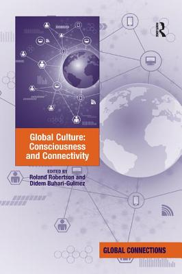 Global Culture: Consciousness and Connectivity - Robertson, Roland, and Buhari-Gulmez, Didem