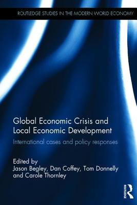 Global Economic Crisis and Local Economic Development: International cases and policy responses - Begley, Jason (Editor), and Coffey, Dan (Editor), and Donnelly, Tom (Editor)