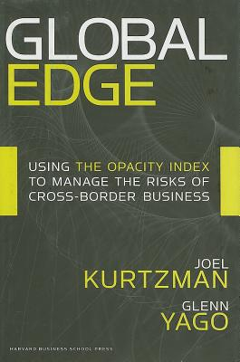 Global Edge: Using the Opacity Index to Manage the Risks of Cross-Border Business - Kurtzman, Joel, and Yago, Glenn