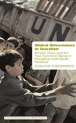 Global Governance in Question: Empire, Class and the New Common Sense in Managing North-South Relations - Soederberg, Susanne