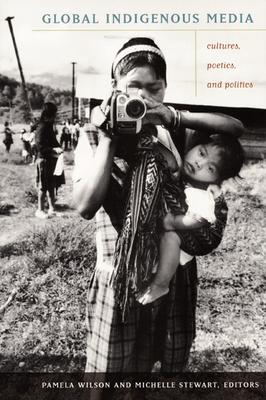 Global Indigenous Media: Cultures, Poetics, and Politics - Wilson, Pamela (Editor)