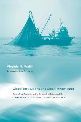 Global Institutions and Social Knowledge: Generating Research at the Scripps Institution and the Inter-American Tropical Tuna Commission, 1900s-1990s - Walsh, Virginia M, and Young, Oran R, Professor (Foreword by), and Jasanoff, Sheila (Editor)