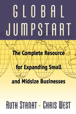 Global Jumpstart: The Complete Resource for Expanding Small and Midsize Businesses - Stanat, Ruth, and West, Chris, and Stanta, Ruth