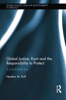 Global Justice, Kant and the Responsibility to Protect: A Provisional Duty - Roff, Heather M.