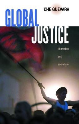Global Justice: Liberation and Socialism - Guevara, Ernesto Che, and Ariet Garcia, Maria Del Carmen (Editor), and Ariet-Garcia, Maria del Carmen (Editor)