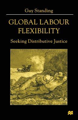 Global Labour Flexibility: Seeking Distributive Justice - Standing, Guy