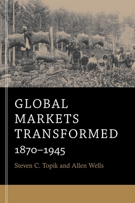 Global Markets Transformed: 1870-1945 - Topik, Steven C, and Wells, Allen
