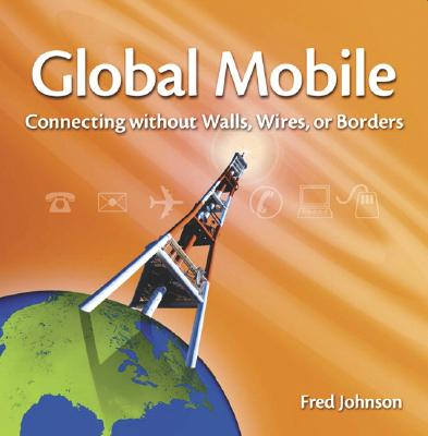 Global Mobile: Connecting Without Walls, Wires, or Borders - Johnson, Fred