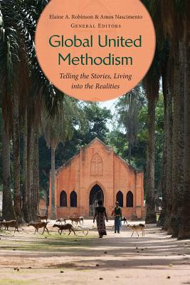 Global United Methodism: Telling the Stories, Living Into the Realities - Robinson, Elaine, and Nascimento, Amos