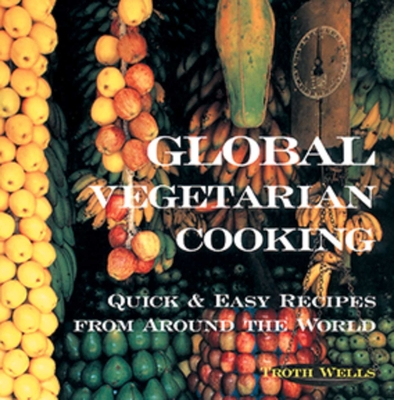 Global Vegetarian Cooking: Quick & Easy Recipes from Around the World - Wells, Troth