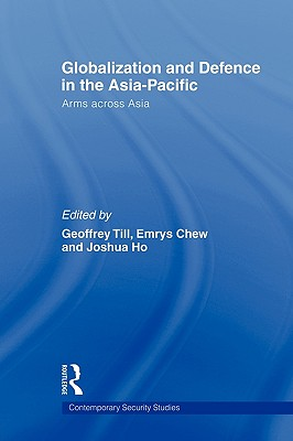 Globalisation and Defence in the Asia-Pacific: Arms Across Asia - Till, Geoffrey (Editor)