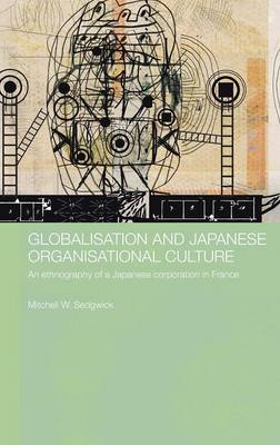 Globalisation and Japanese Organisational Culture: An Ethnography of a Japanese Corporation in France - Sedgwick, Mitchell