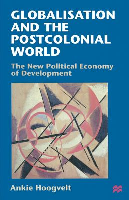 Globalisation and the Postcolonial World: The New Political Economy of Development - Hoogvelt, Ankie M. M.